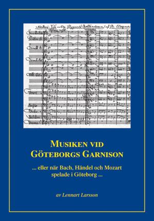 Musiken vid Göteborgs garnison ... eller när Bach, Händel och Mozart spelade i Göteborg ...